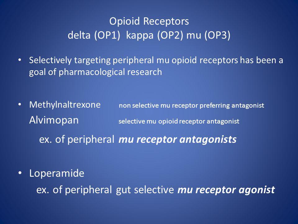 Opioid Receptors delta (OP1) kappa (OP2) mu (OP3) Selectively targeting peripheral mu opioid receptors has been a goal of pharmacological research Methylnaltrexone non selective mu receptor preferring antagonist Alvimopan selective mu opioid receptor antagonist ex.
