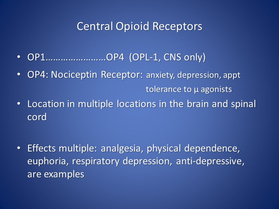 Central Opioid Receptors OP1……………………OP4 (OPL-1, CNS only) OP1……………………OP4 (OPL-1, CNS only) OP4: Nociceptin Receptor: anxiety, depression, appt OP4: Nociceptin Receptor: anxiety, depression, appt tolerance to μ agonists tolerance to μ agonists Location in multiple locations in the brain and spinal cord Location in multiple locations in the brain and spinal cord Effects multiple: analgesia, physical dependence, euphoria, respiratory depression, anti-depressive, are examples Effects multiple: analgesia, physical dependence, euphoria, respiratory depression, anti-depressive, are examples