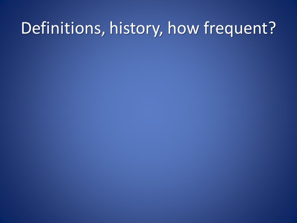 Definitions, history, how frequent?