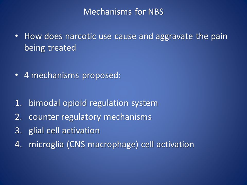 Mechanisms for NBS How does narcotic use cause and aggravate the pain being treated How does narcotic use cause and aggravate the pain being treated 4 mechanisms proposed: 4 mechanisms proposed: 1.bimodal opioid regulation system 2.counter regulatory mechanisms 3.glial cell activation 4.microglia (CNS macrophage) cell activation