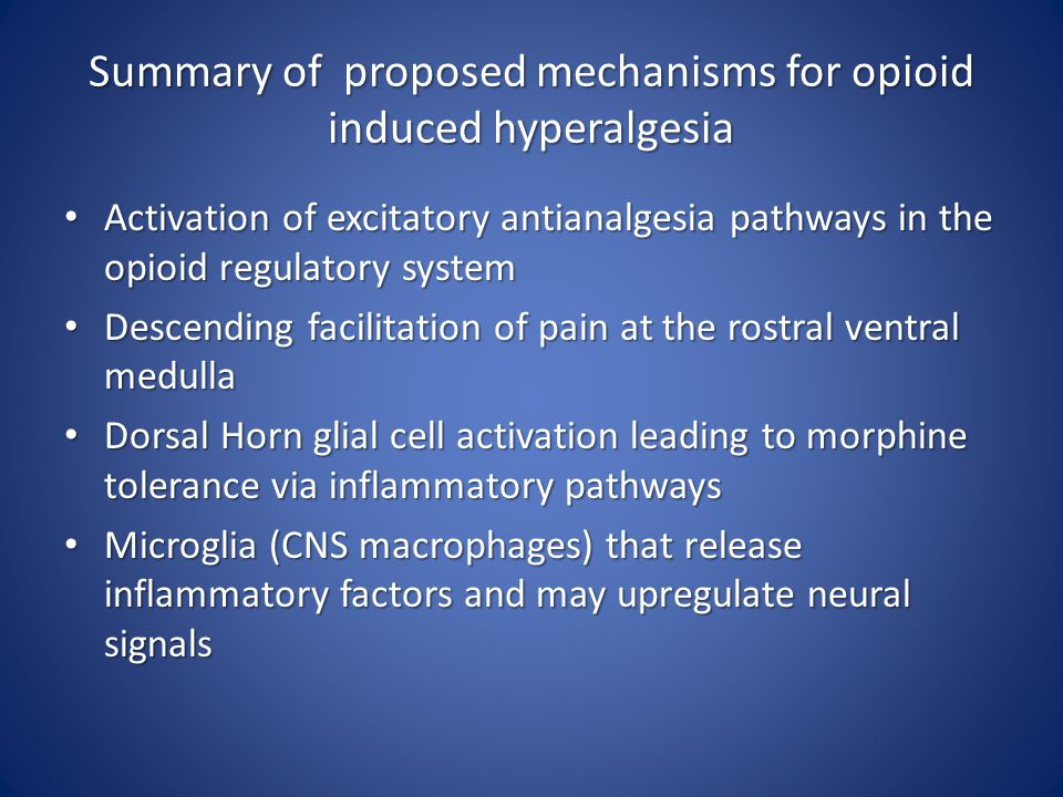 Summary of proposed mechanisms for opioid induced hyperalgesia Activation of excitatory antianalgesia pathways in the opioid regulatory system Activation of excitatory antianalgesia pathways in the opioid regulatory system Descending facilitation of pain at the rostral ventral medulla Descending facilitation of pain at the rostral ventral medulla Dorsal Horn glial cell activation leading to morphine tolerance via inflammatory pathways Dorsal Horn glial cell activation leading to morphine tolerance via inflammatory pathways Microglia (CNS macrophages) that release inflammatory factors and may upregulate neural signals Microglia (CNS macrophages) that release inflammatory factors and may upregulate neural signals