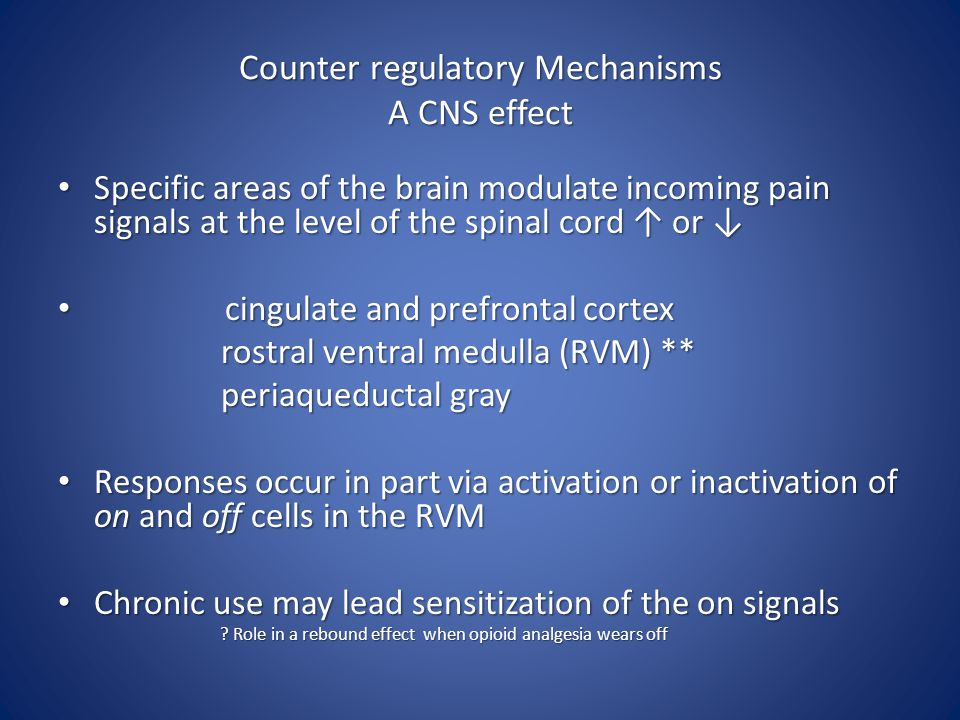 Counter regulatory Mechanisms A CNS effect Specific areas of the brain modulate incoming pain signals at the level of the spinal cord ↑ or ↓ Specific areas of the brain modulate incoming pain signals at the level of the spinal cord ↑ or ↓ cingulate and prefrontal cortex cingulate and prefrontal cortex rostral ventral medulla (RVM) ** rostral ventral medulla (RVM) ** periaqueductal gray periaqueductal gray Responses occur in part via activation or inactivation of on and off cells in the RVM Responses occur in part via activation or inactivation of on and off cells in the RVM Chronic use may lead sensitization of the on signals Chronic use may lead sensitization of the on signals .