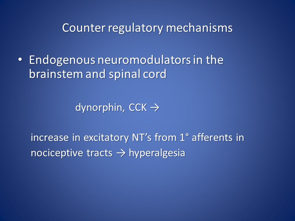 Counter regulatory mechanisms Endogenous neuromodulators in the brainstem and spinal cord Endogenous neuromodulators in the brainstem and spinal cord dynorphin, CCK → dynorphin, CCK → increase in excitatory NT's from 1° afferents in increase in excitatory NT's from 1° afferents in nociceptive tracts → hyperalgesia nociceptive tracts → hyperalgesia