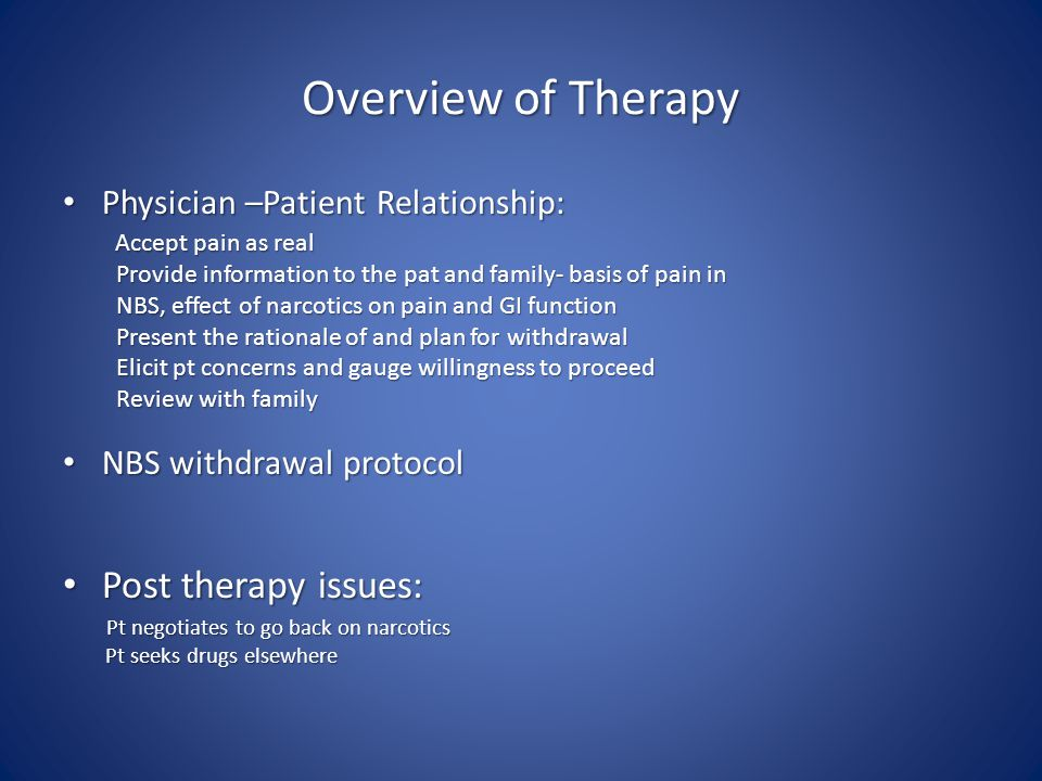 Overview of Therapy Physician –Patient Relationship: Physician –Patient Relationship: Accept pain as real Accept pain as real Provide information to the pat and family- basis of pain in Provide information to the pat and family- basis of pain in NBS, effect of narcotics on pain and GI function NBS, effect of narcotics on pain and GI function Present the rationale of and plan for withdrawal Present the rationale of and plan for withdrawal Elicit pt concerns and gauge willingness to proceed Elicit pt concerns and gauge willingness to proceed Review with family Review with family NBS withdrawal protocol NBS withdrawal protocol Post therapy issues: Post therapy issues: Pt negotiates to go back on narcotics Pt negotiates to go back on narcotics Pt seeks drugs elsewhere Pt seeks drugs elsewhere