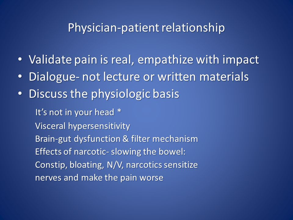 Physician-patient relationship Validate pain is real, empathize with impact Validate pain is real, empathize with impact Dialogue- not lecture or written materials Dialogue- not lecture or written materials Discuss the physiologic basis Discuss the physiologic basis It's not in your head * It's not in your head * Visceral hypersensitivity Visceral hypersensitivity Brain-gut dysfunction & filter mechanism Brain-gut dysfunction & filter mechanism Effects of narcotic- slowing the bowel: Effects of narcotic- slowing the bowel: Constip, bloating, N/V, narcotics sensitize Constip, bloating, N/V, narcotics sensitize nerves and make the pain worse nerves and make the pain worse