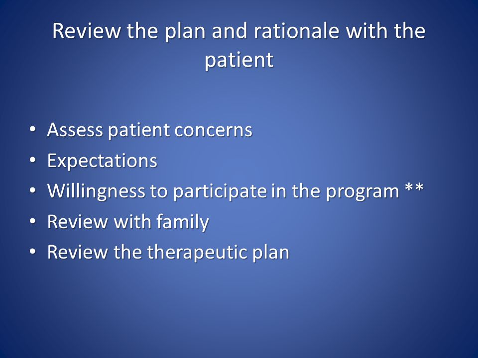 Review the plan and rationale with the patient Assess patient concerns Assess patient concerns Expectations Expectations Willingness to participate in the program ** Willingness to participate in the program ** Review with family Review with family Review the therapeutic plan Review the therapeutic plan