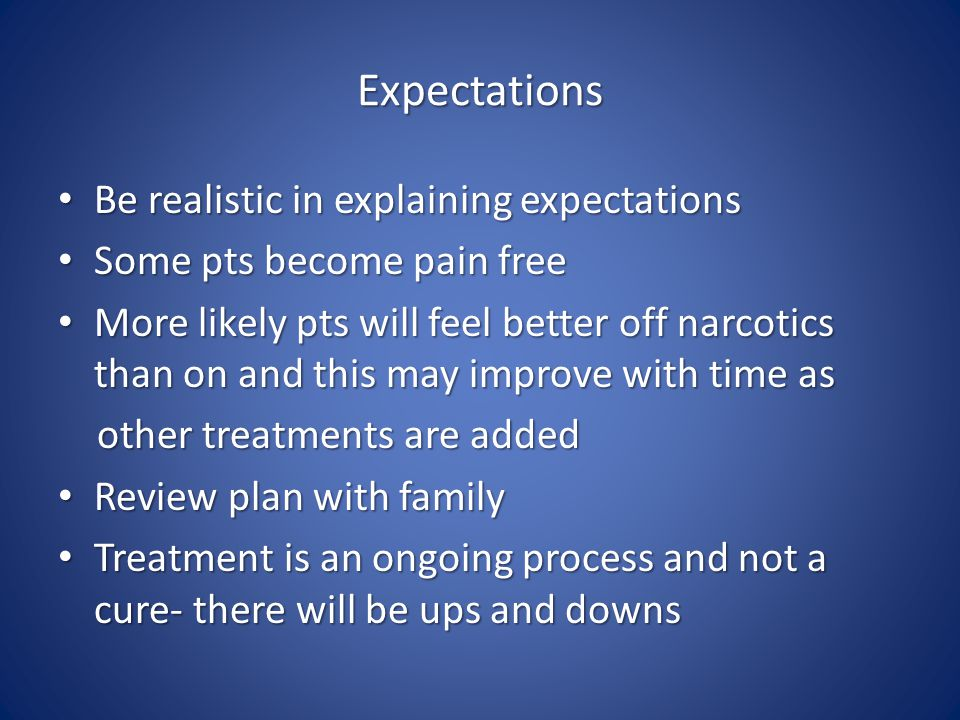 Expectations Be realistic in explaining expectations Be realistic in explaining expectations Some pts become pain free Some pts become pain free More likely pts will feel better off narcotics than on and this may improve with time as More likely pts will feel better off narcotics than on and this may improve with time as other treatments are added other treatments are added Review plan with family Review plan with family Treatment is an ongoing process and not a cure- there will be ups and downs Treatment is an ongoing process and not a cure- there will be ups and downs