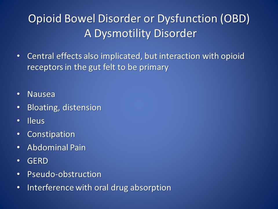 Opioid Bowel Disorder or Dysfunction (OBD) A Dysmotility Disorder Central effects also implicated, but interaction with opioid receptors in the gut felt to be primary Central effects also implicated, but interaction with opioid receptors in the gut felt to be primary Nausea Nausea Bloating, distension Bloating, distension Ileus Ileus Constipation Constipation Abdominal Pain Abdominal Pain GERD GERD Pseudo-obstruction Pseudo-obstruction Interference with oral drug absorption Interference with oral drug absorption