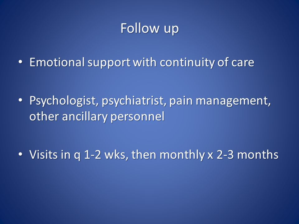 Follow up Emotional support with continuity of care Emotional support with continuity of care Psychologist, psychiatrist, pain management, other ancillary personnel Psychologist, psychiatrist, pain management, other ancillary personnel Visits in q 1-2 wks, then monthly x 2-3 months Visits in q 1-2 wks, then monthly x 2-3 months