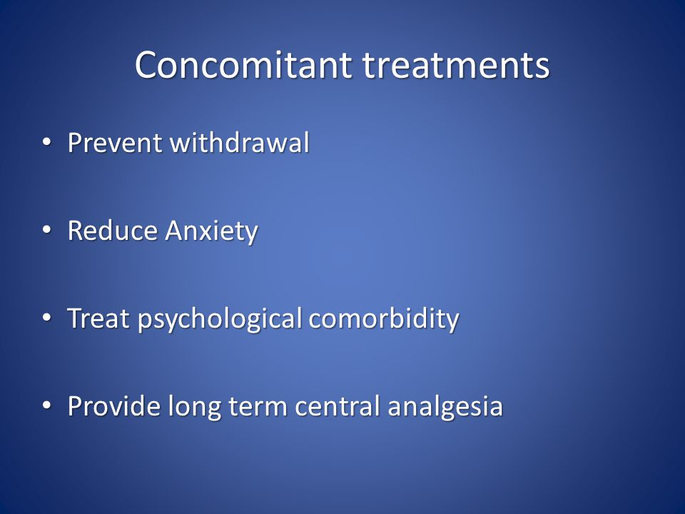 Concomitant treatments Prevent withdrawal Prevent withdrawal Reduce Anxiety Reduce Anxiety Treat psychological comorbidity Treat psychological comorbidity Provide long term central analgesia Provide long term central analgesia