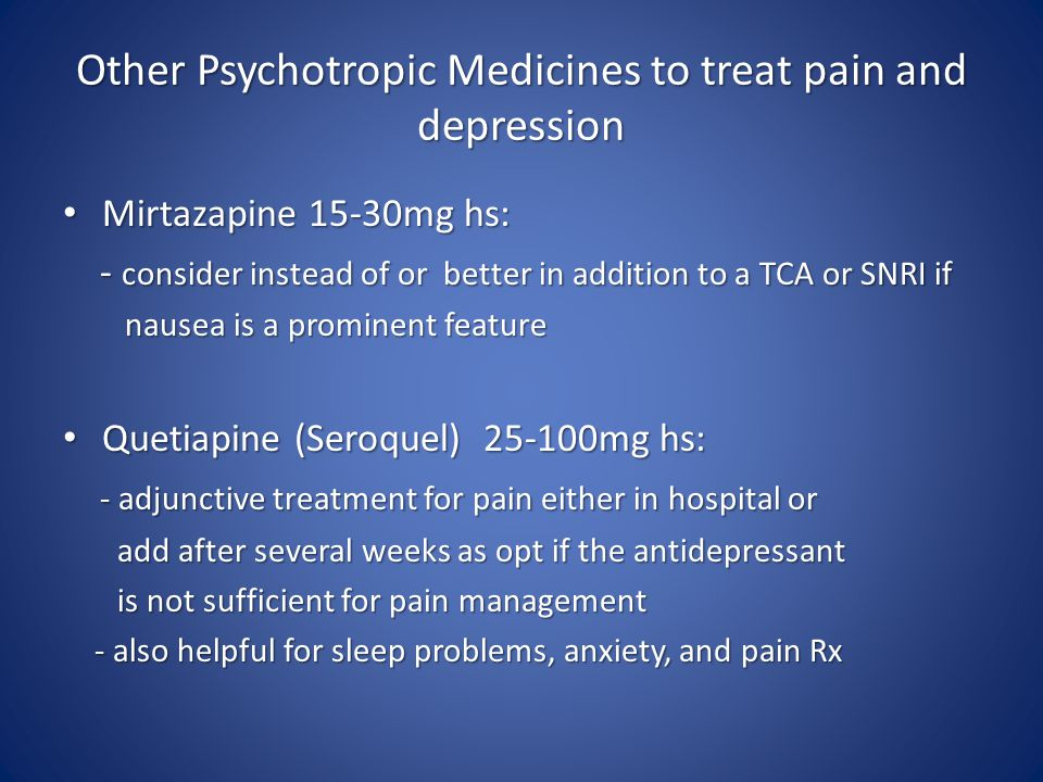Other Psychotropic Medicines to treat pain and depression Mirtazapine 15-30mg hs: Mirtazapine 15-30mg hs: - consider instead of or better in addition to a TCA or SNRI if - consider instead of or better in addition to a TCA or SNRI if nausea is a prominent feature nausea is a prominent feature Quetiapine (Seroquel) 25-100mg hs: Quetiapine (Seroquel) 25-100mg hs: - adjunctive treatment for pain either in hospital or - adjunctive treatment for pain either in hospital or add after several weeks as opt if the antidepressant add after several weeks as opt if the antidepressant is not sufficient for pain management is not sufficient for pain management - also helpful for sleep problems, anxiety, and pain Rx - also helpful for sleep problems, anxiety, and pain Rx