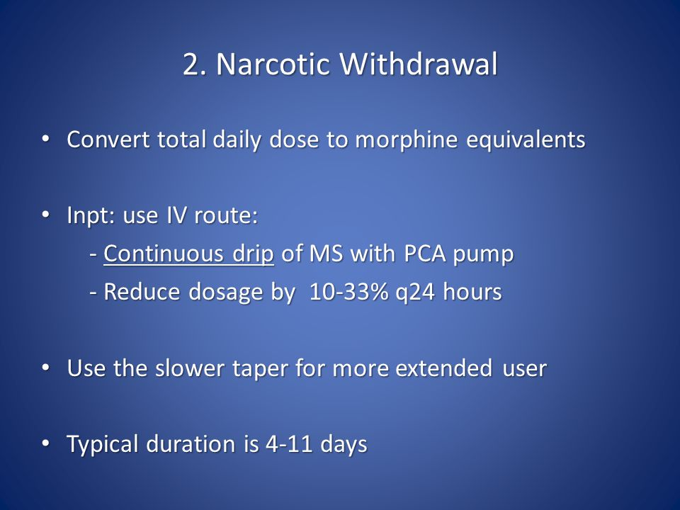 2. Narcotic Withdrawal Convert total daily dose to morphine equivalents Convert total daily dose to morphine equivalents Inpt: use IV route: Inpt: use