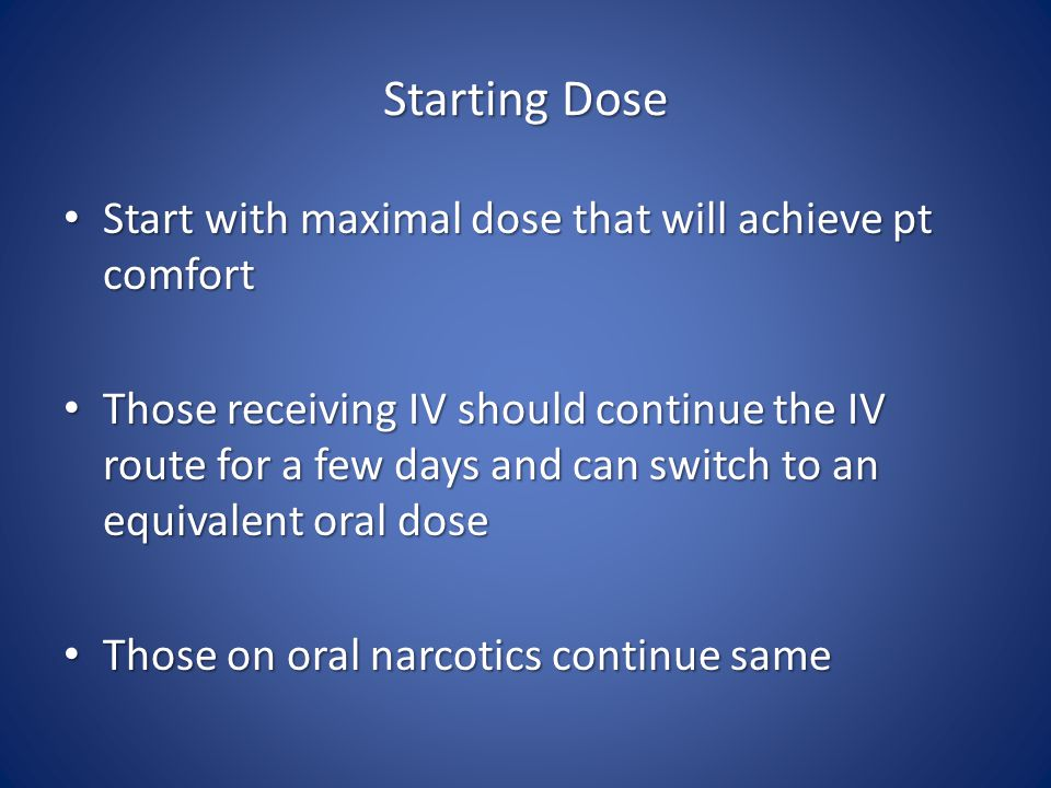 Starting Dose Start with maximal dose that will achieve pt comfort Start with maximal dose that will achieve pt comfort Those receiving IV should continue the IV route for a few days and can switch to an equivalent oral dose Those receiving IV should continue the IV route for a few days and can switch to an equivalent oral dose Those on oral narcotics continue same Those on oral narcotics continue same