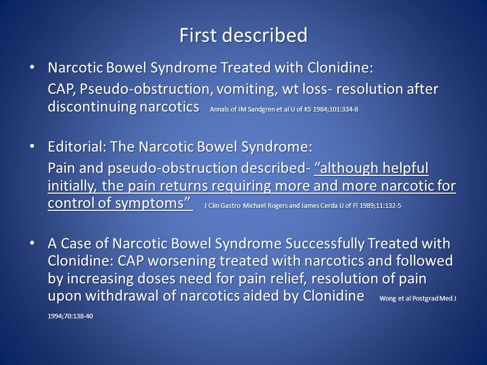 First described Narcotic Bowel Syndrome Treated with Clonidine: Narcotic Bowel Syndrome Treated with Clonidine: CAP, Pseudo-obstruction, vomiting, wt loss- resolution after discontinuing narcotics Annals of IM Sandgren et al U of KS 1984;101:334-8 CAP, Pseudo-obstruction, vomiting, wt loss- resolution after discontinuing narcotics Annals of IM Sandgren et al U of KS 1984;101:334-8 Editorial: The Narcotic Bowel Syndrome: Editorial: The Narcotic Bowel Syndrome: Pain and pseudo-obstruction described- although helpful initially, the pain returns requiring more and more narcotic for control of symptoms J Clin Gastro Michael Rogers and James Cerda U of Fl 1989;11:132-5 Pain and pseudo-obstruction described- although helpful initially, the pain returns requiring more and more narcotic for control of symptoms J Clin Gastro Michael Rogers and James Cerda U of Fl 1989;11:132-5 A Case of Narcotic Bowel Syndrome Successfully Treated with Clonidine: CAP worsening treated with narcotics and followed by increasing doses need for pain relief, resolution of pain upon withdrawal of narcotics aided by Clonidine A Case of Narcotic Bowel Syndrome Successfully Treated with Clonidine: CAP worsening treated with narcotics and followed by increasing doses need for pain relief, resolution of pain upon withdrawal of narcotics aided by Clonidine Wong et al Postgrad Med J 1994;70:138-40