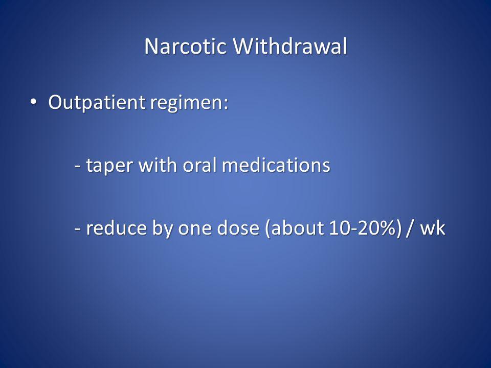Narcotic Withdrawal Outpatient regimen: Outpatient regimen: - taper with oral medications - taper with oral medications - reduce by one dose (about 10-20%) / wk - reduce by one dose (about 10-20%) / wk