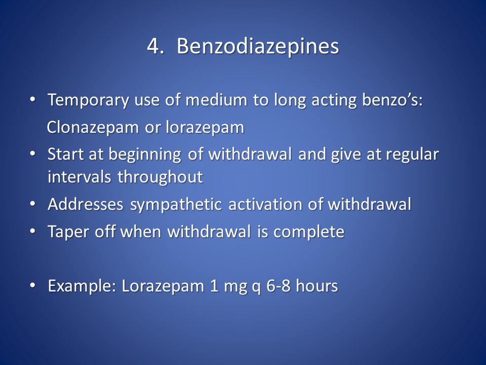 4. Benzodiazepines Temporary use of medium to long acting benzo's: Temporary use of medium to long acting benzo's: Clonazepam or lorazepam Clonazepam