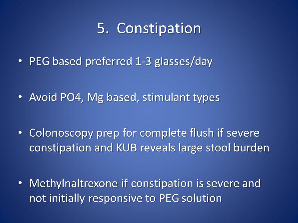 5. Constipation PEG based preferred 1-3 glasses/day PEG based preferred 1-3 glasses/day Avoid PO4, Mg based, stimulant types Avoid PO4, Mg based, stim