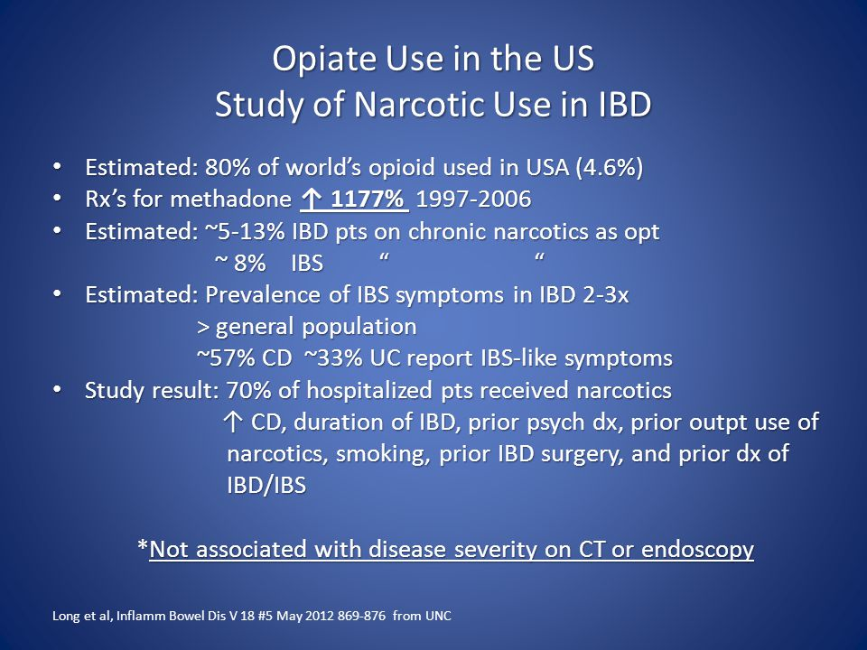 Opiate Use in the US Study of Narcotic Use in IBD Estimated: 80% of world's opioid used in USA (4.6%) Estimated: 80% of world's opioid used in USA (4.6%) Rx's for methadone ↑ 1177% 1997-2006 Rx's for methadone ↑ 1177% 1997-2006 Estimated: ~5-13% IBD pts on chronic narcotics as opt Estimated: ~5-13% IBD pts on chronic narcotics as opt ~ 8% IBS ~ 8% IBS Estimated: Prevalence of IBS symptoms in IBD 2-3x Estimated: Prevalence of IBS symptoms in IBD 2-3x > general population > general population ~57% CD ~33% UC report IBS-like symptoms ~57% CD ~33% UC report IBS-like symptoms Study result: 70% of hospitalized pts received narcotics Study result: 70% of hospitalized pts received narcotics ↑ CD, duration of IBD, prior psych dx, prior outpt use of ↑ CD, duration of IBD, prior psych dx, prior outpt use of narcotics, smoking, prior IBD surgery, and prior dx of narcotics, smoking, prior IBD surgery, and prior dx of IBD/IBS IBD/IBS *Not associated with disease severity on CT or endoscopy *Not associated with disease severity on CT or endoscopy Long et al, Inflamm Bowel Dis V 18 #5 May 2012 869-876 from UNC