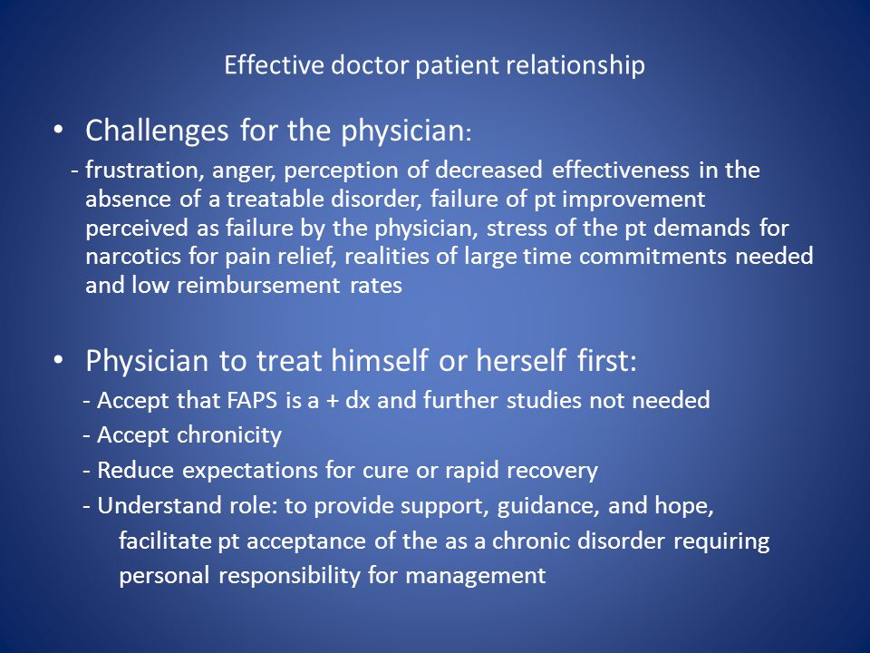 Effective doctor patient relationship Challenges for the physician : - frustration, anger, perception of decreased effectiveness in the absence of a treatable disorder, failure of pt improvement perceived as failure by the physician, stress of the pt demands for narcotics for pain relief, realities of large time commitments needed and low reimbursement rates Physician to treat himself or herself first: - Accept that FAPS is a + dx and further studies not needed - Accept chronicity - Reduce expectations for cure or rapid recovery - Understand role: to provide support, guidance, and hope, facilitate pt acceptance of the as a chronic disorder requiring personal responsibility for management