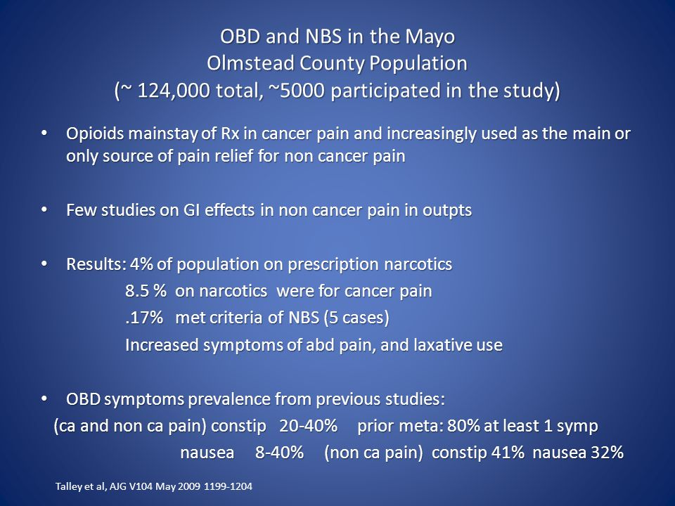 OBD and NBS in the Mayo Olmstead County Population (~ 124,000 total, ~5000 participated in the study) Opioids mainstay of Rx in cancer pain and increasingly used as the main or only source of pain relief for non cancer pain Opioids mainstay of Rx in cancer pain and increasingly used as the main or only source of pain relief for non cancer pain Few studies on GI effects in non cancer pain in outpts Few studies on GI effects in non cancer pain in outpts Results: 4% of population on prescription narcotics Results: 4% of population on prescription narcotics 8.5 % on narcotics were for cancer pain 8.5 % on narcotics were for cancer pain.17% met criteria of NBS (5 cases).17% met criteria of NBS (5 cases) Increased symptoms of abd pain, and laxative use Increased symptoms of abd pain, and laxative use OBD symptoms prevalence from previous studies: OBD symptoms prevalence from previous studies: (ca and non ca pain) constip 20-40% prior meta: 80% at least 1 symp (ca and non ca pain) constip 20-40% prior meta: 80% at least 1 symp nausea 8-40% (non ca pain) constip 41% nausea 32% nausea 8-40% (non ca pain) constip 41% nausea 32% Talley et al, AJG V104 May 2009 1199-1204