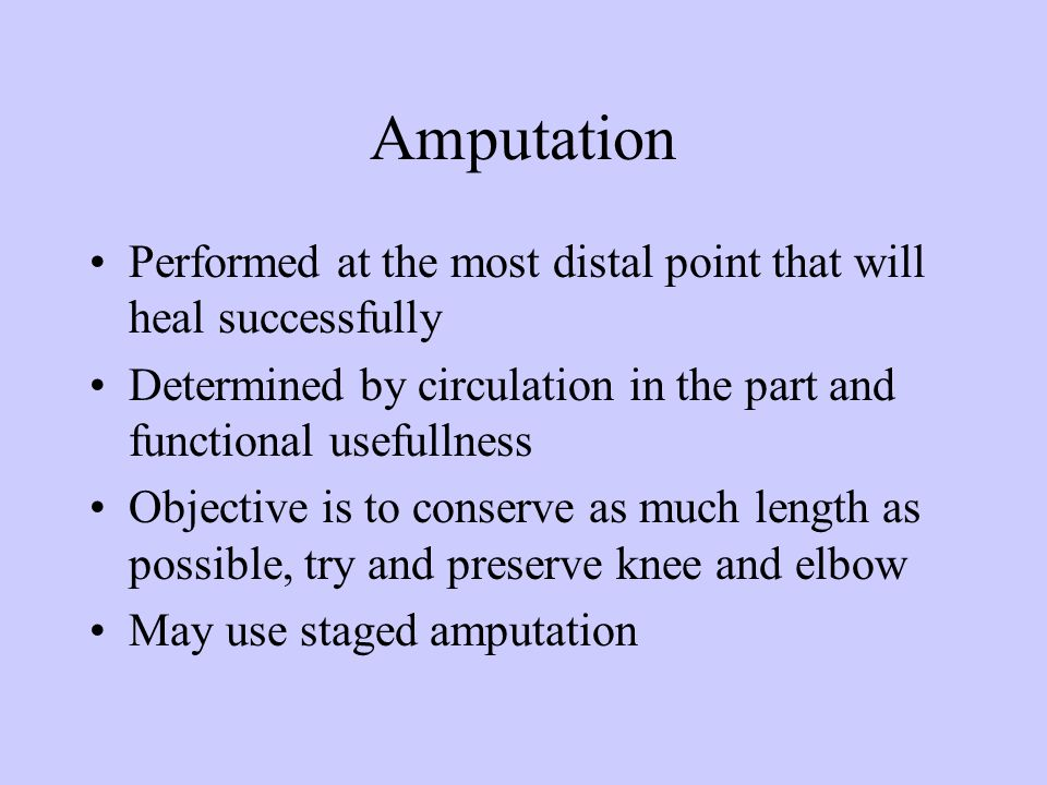 Amputation Performed at the most distal point that will heal successfully Determined by circulation in the part and functional usefullness Objective i