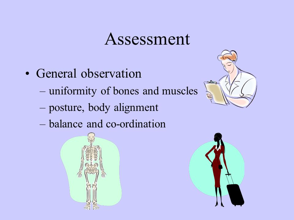 Assessment General observation –uniformity of bones and muscles –posture, body alignment –balance and co-ordination