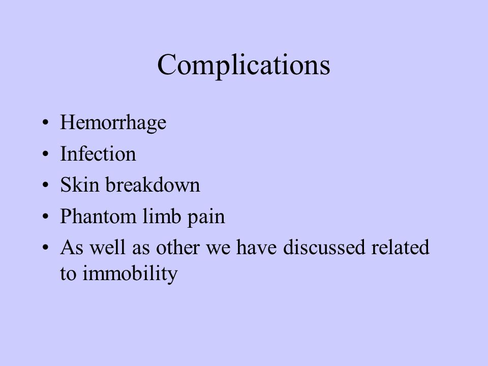 Complications Hemorrhage Infection Skin breakdown Phantom limb pain As well as other we have discussed related to immobility