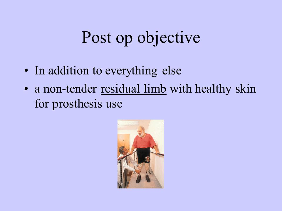 Post op objective In addition to everything else a non-tender residual limb with healthy skin for prosthesis use