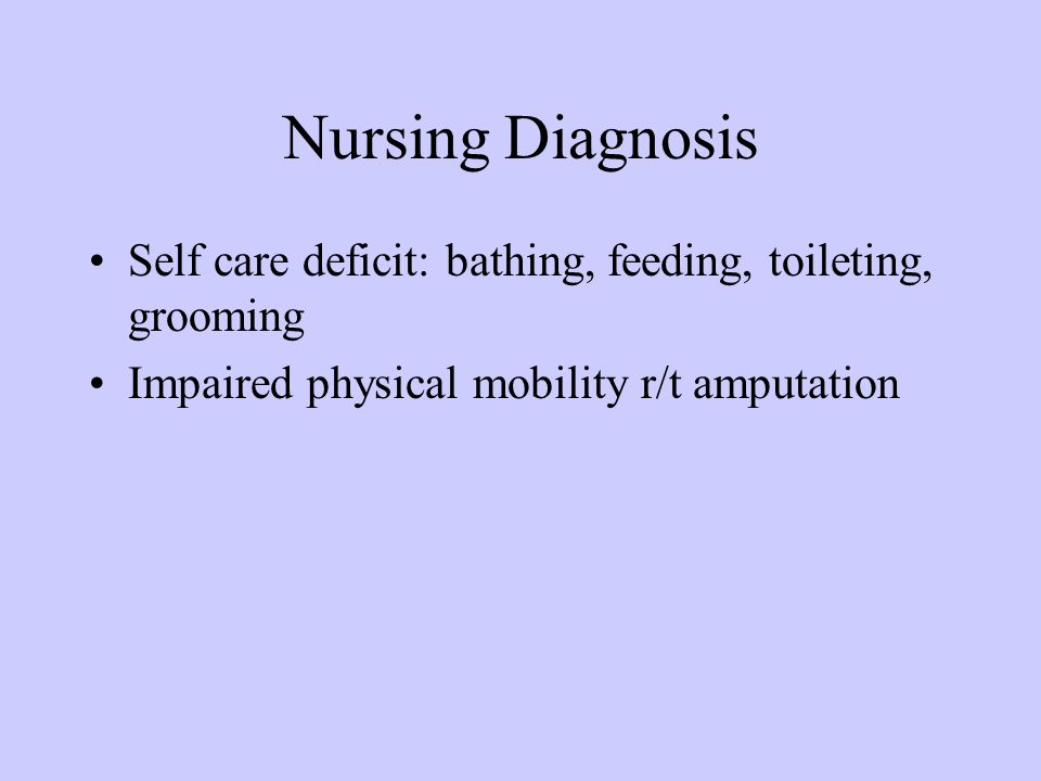 Nursing Diagnosis Self care deficit: bathing, feeding, toileting, grooming Impaired physical mobility r/t amputation