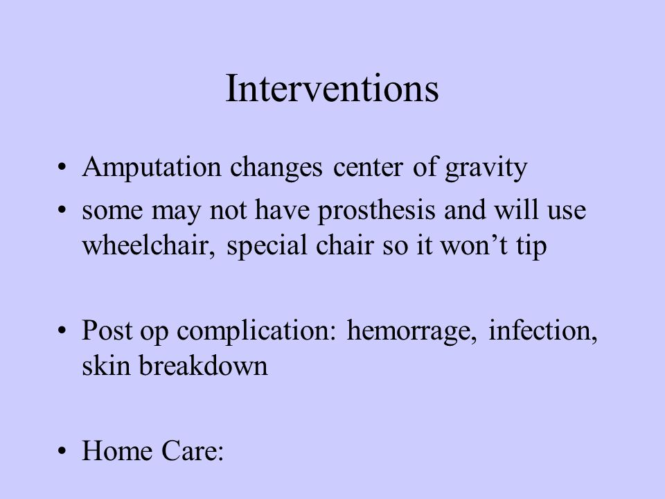 Interventions Amputation changes center of gravity some may not have prosthesis and will use wheelchair, special chair so it won't tip Post op complic