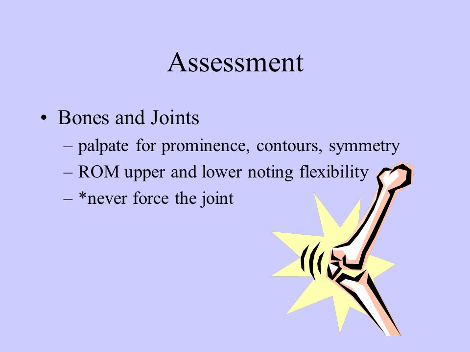 Assessment Bones and Joints –palpate for prominence, contours, symmetry –ROM upper and lower noting flexibility –*never force the joint