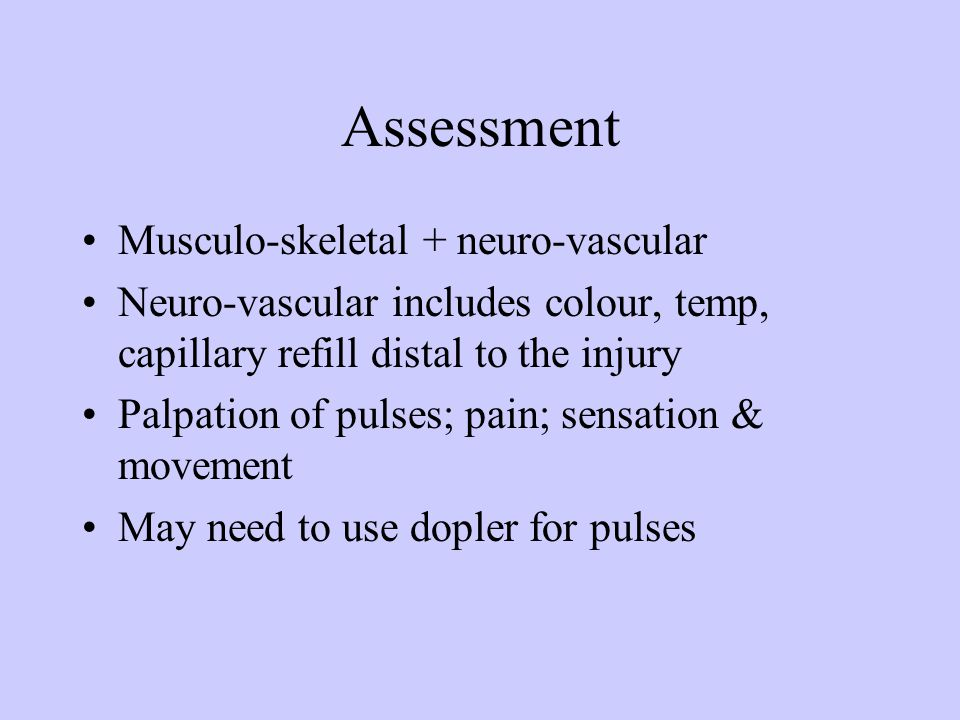 Assessment Musculo-skeletal + neuro-vascular Neuro-vascular includes colour, temp, capillary refill distal to the injury Palpation of pulses; pain; se