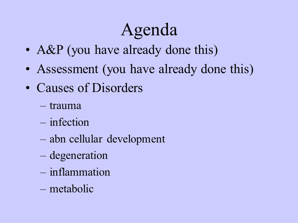 Agenda A&P (you have already done this) Assessment (you have already done this) Causes of Disorders –trauma –infection –abn cellular development –dege