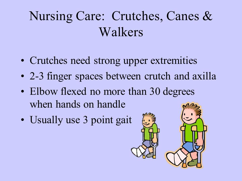 Nursing Care: Crutches, Canes & Walkers Crutches need strong upper extremities 2-3 finger spaces between crutch and axilla Elbow flexed no more than 3