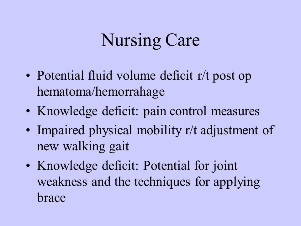 Nursing Care Potential fluid volume deficit r/t post op hematoma/hemorrahage Knowledge deficit: pain control measures Impaired physical mobility r/t a
