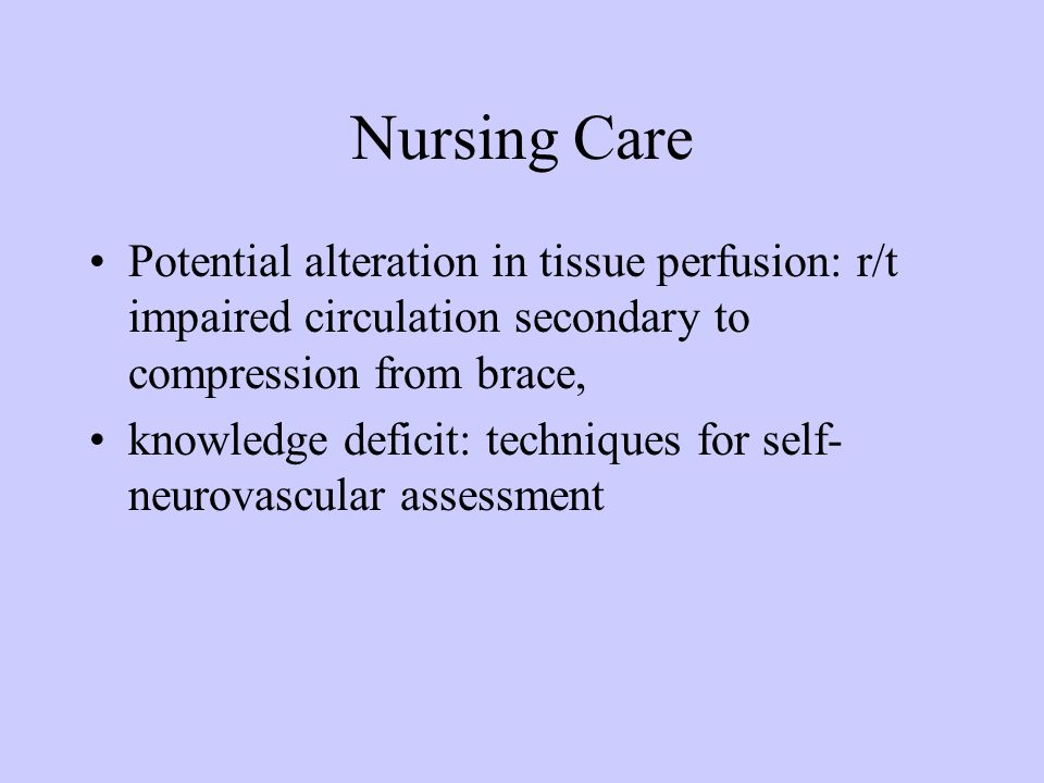 Nursing Care Potential alteration in tissue perfusion: r/t impaired circulation secondary to compression from brace, knowledge deficit: techniques for