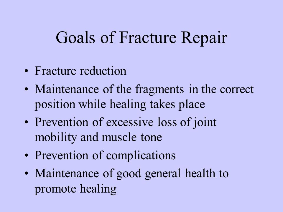 Goals of Fracture Repair Fracture reduction Maintenance of the fragments in the correct position while healing takes place Prevention of excessive los