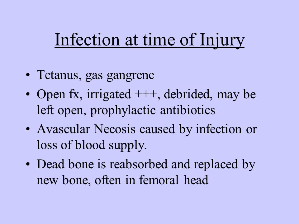 Infection at time of Injury Tetanus, gas gangrene Open fx, irrigated +++, debrided, may be left open, prophylactic antibiotics Avascular Necosis cause