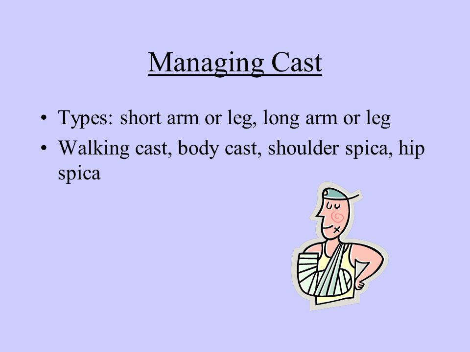 Managing Cast Types: short arm or leg, long arm or leg Walking cast, body cast, shoulder spica, hip spica