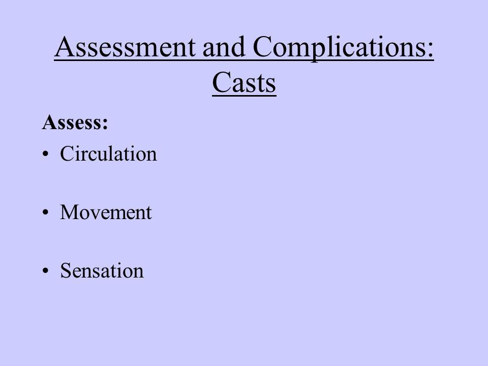 Assessment and Complications: Casts Assess: Circulation Movement Sensation