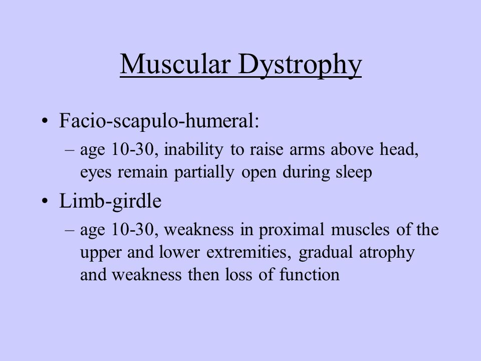 Muscular Dystrophy Facio-scapulo-humeral: –age 10-30, inability to raise arms above head, eyes remain partially open during sleep Limb-girdle –age 10-