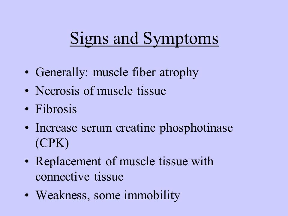 Signs and Symptoms Generally: muscle fiber atrophy Necrosis of muscle tissue Fibrosis Increase serum creatine phosphotinase (CPK) Replacement of muscl