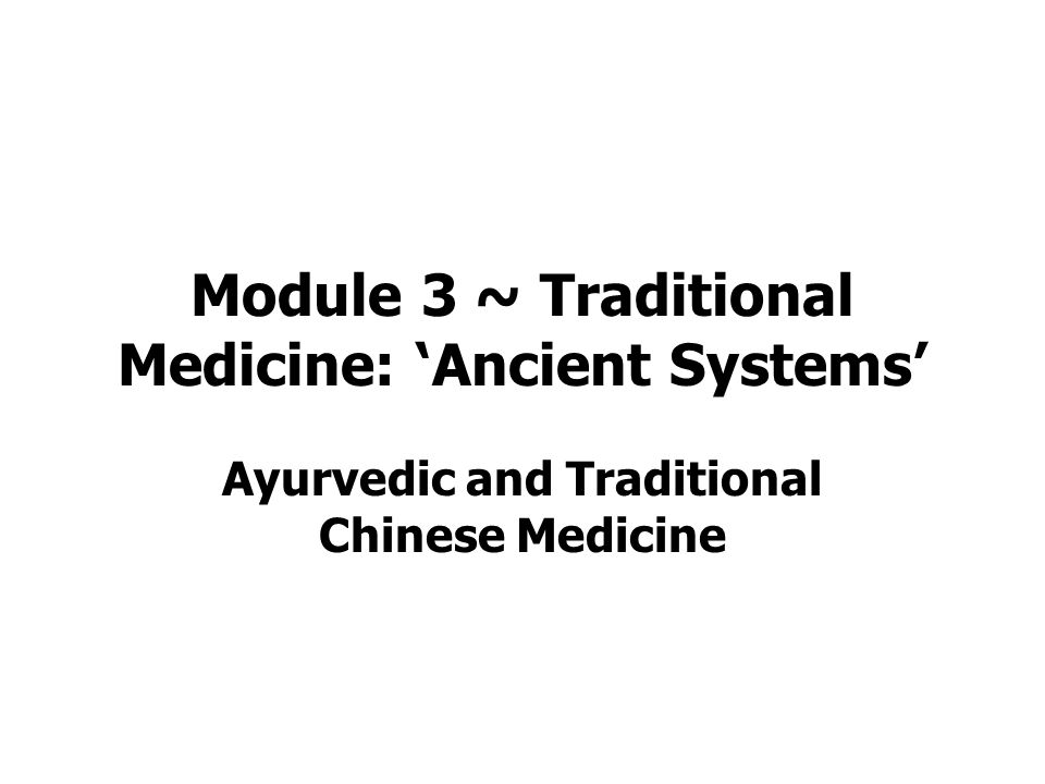 Module 3 ~ Traditional Medicine: 'Ancient Systems' Ayurvedic and Traditional Chinese Medicine