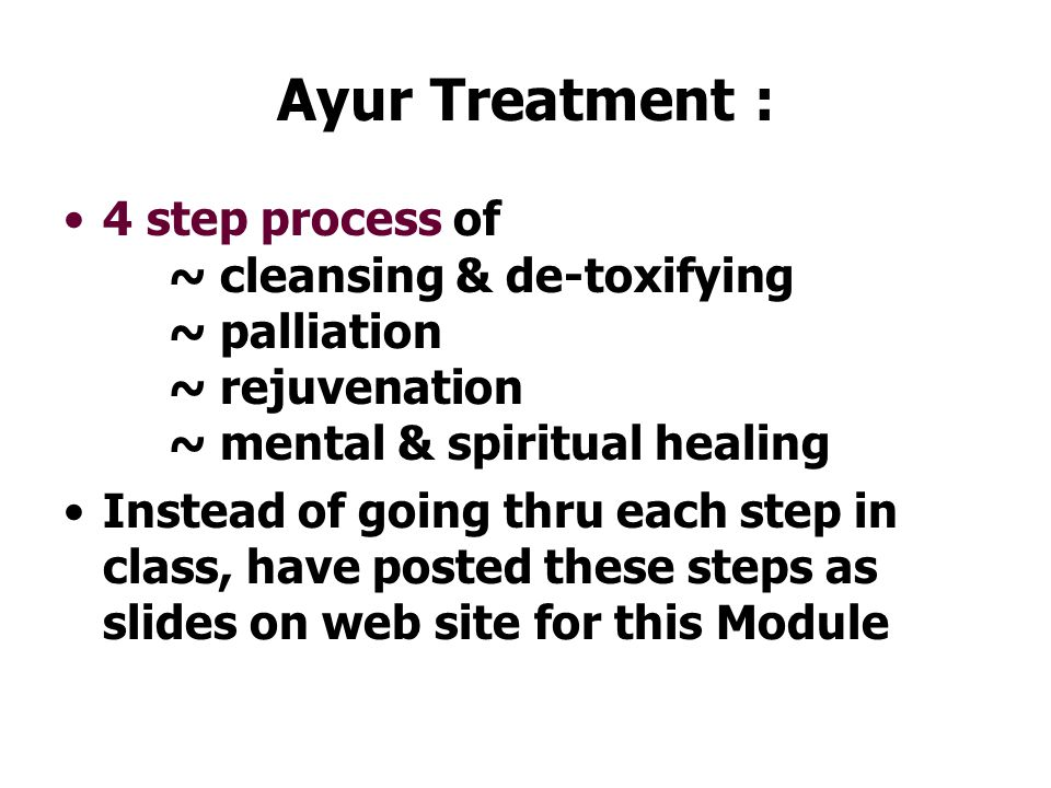 Ayur Treatment : 4 step process of ~ cleansing & de-toxifying ~ palliation ~ rejuvenation ~ mental & spiritual healing Instead of going thru each step in class, have posted these steps as slides on web site for this Module