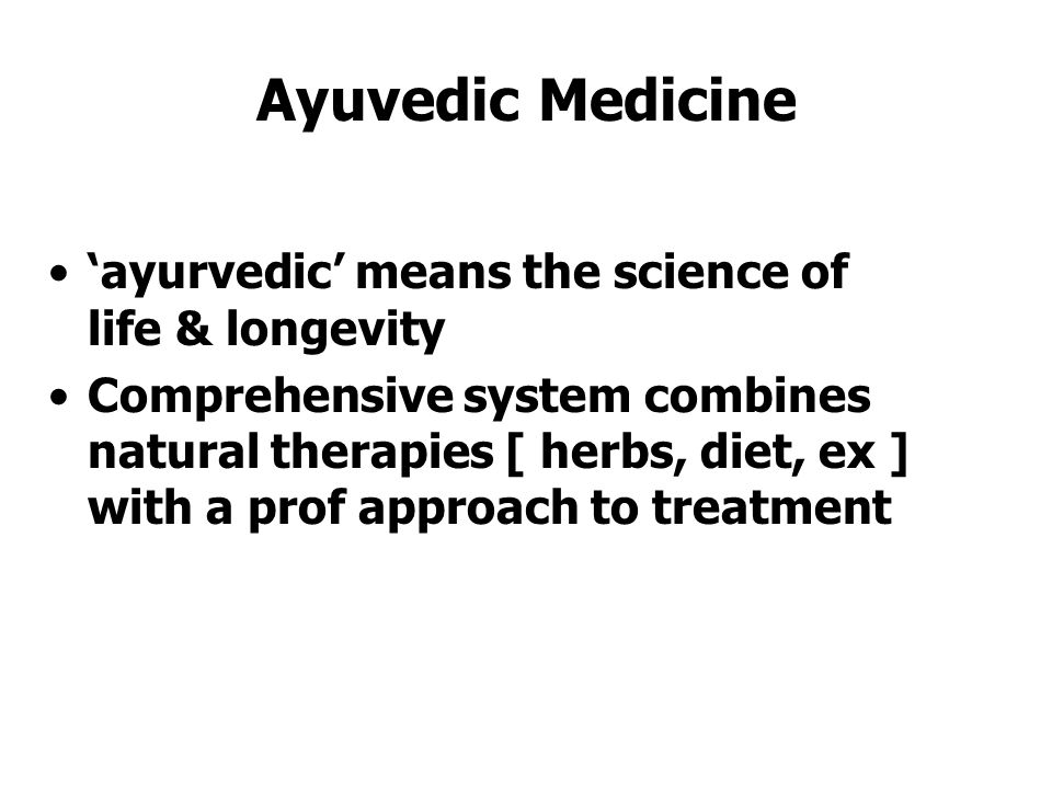 Ayuvedic Medicine 'ayurvedic' means the science of life & longevity Comprehensive system combines natural therapies [ herbs, diet, ex ] with a prof approach to treatment
