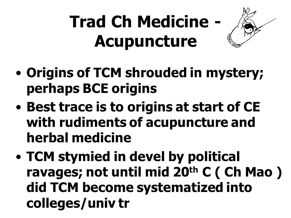 Trad Ch Medicine - Acupuncture Origins of TCM shrouded in mystery; perhaps BCE origins Best trace is to origins at start of CE with rudiments of acupuncture and herbal medicine TCM stymied in devel by political ravages; not until mid 20 th C ( Ch Mao ) did TCM become systematized into colleges/univ tr