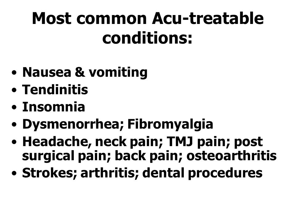 Most common Acu-treatable conditions: Nausea & vomiting Tendinitis Insomnia Dysmenorrhea; Fibromyalgia Headache, neck pain; TMJ pain; post surgical pain; back pain; osteoarthritis Strokes; arthritis; dental procedures