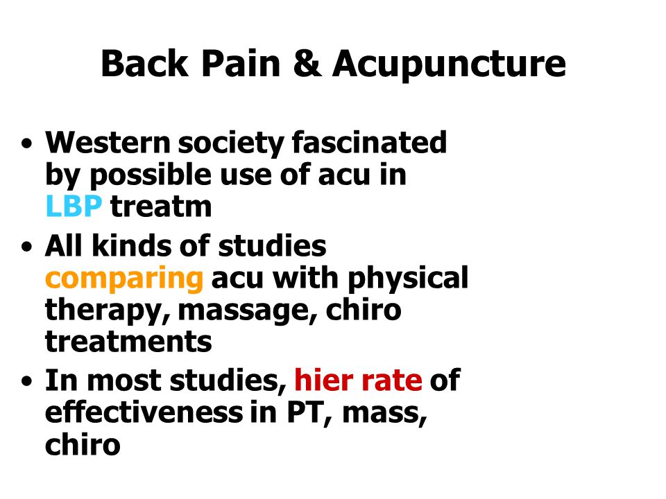 Back Pain & Acupuncture Western society fascinated by possible use of acu in LBP treatm All kinds of studies comparing acu with physical therapy, massage, chiro treatments In most studies, hier rate of effectiveness in PT, mass, chiro