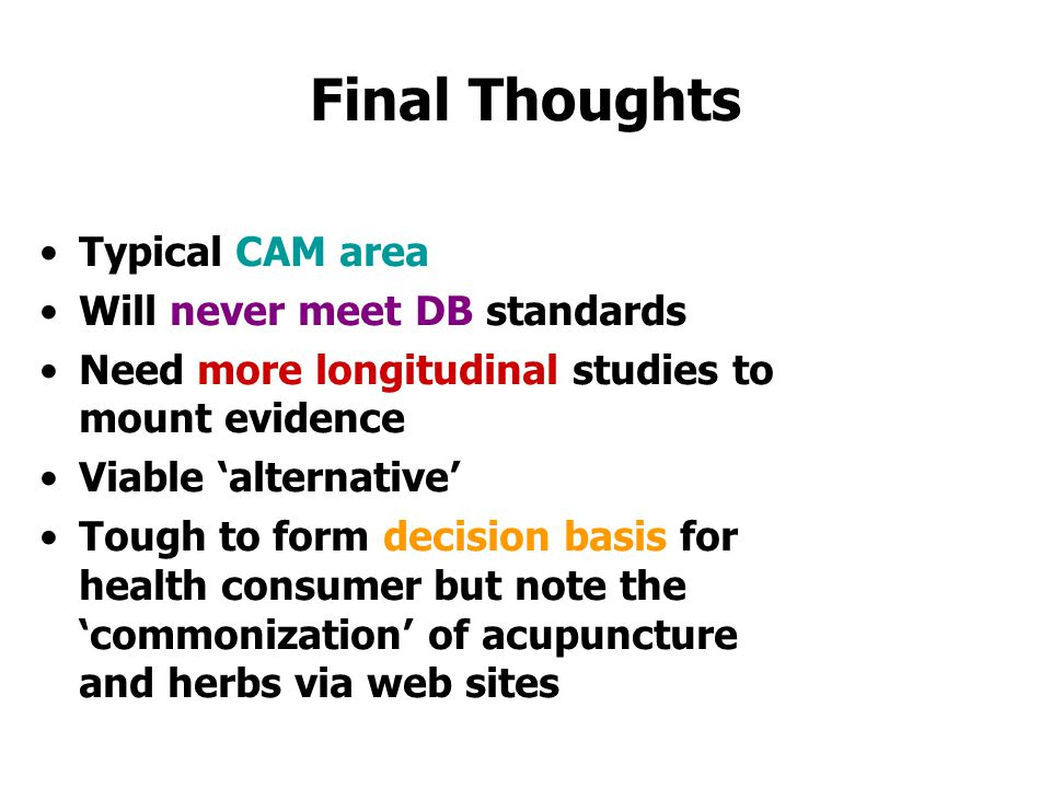 Final Thoughts Typical CAM area Will never meet DB standards Need more longitudinal studies to mount evidence Viable 'alternative' Tough to form decision basis for health consumer but note the 'commonization' of acupuncture and herbs via web sites