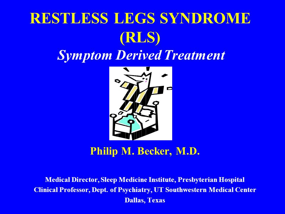 RESTLESS LEGS SYNDROME (RLS) Symptom Derived Treatment Philip M. Becker, M.D. Medical Director, Sleep Medicine Institute, Presbyterian Hospital Clinic
